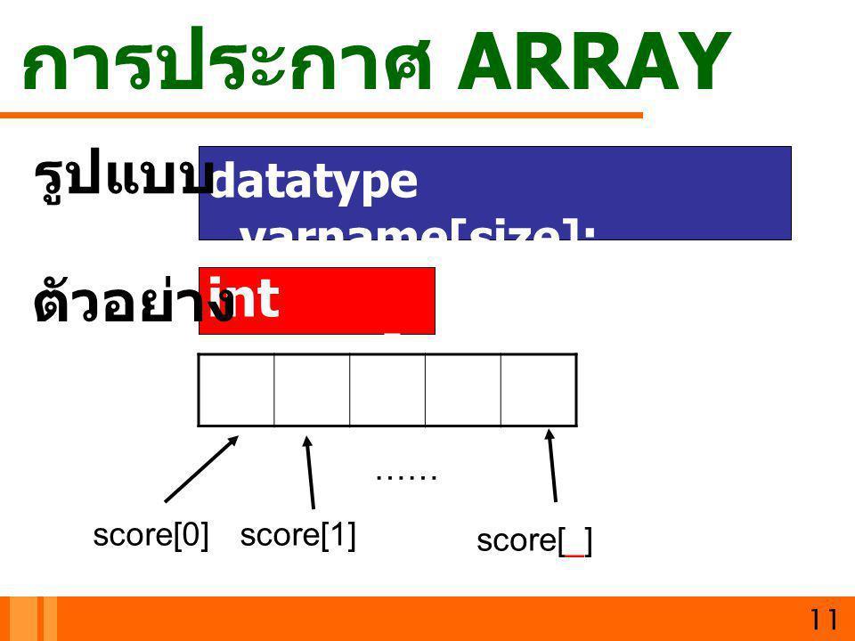 การประกาศ ARRAY รูปแบบ ตัวอย่าง int score[10]; datatype varname[size];